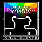 You're Imagining Things | A. T. L. Carver