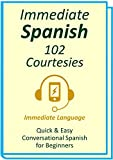 Immediate Spanish 102. Courtesies: Conversational Spanish for Beginners; An Introduction To Spanish Grammar  and  Colloquial Spanish Vocabulary, With Downloadable Soundtracks