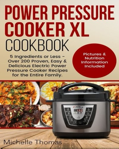 Power Pressure Cooker XL Cookbook: 5 Ingredients or Less - Over 200 Proven, Easy & Delicious Electric Power Pressure Cooker Recipes for the Entire Family. Pictures & Nutrition Information Included