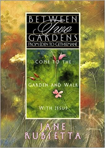 Between 2 Gardens: From Eden to Gethsemane: Jane Rubietta ...
