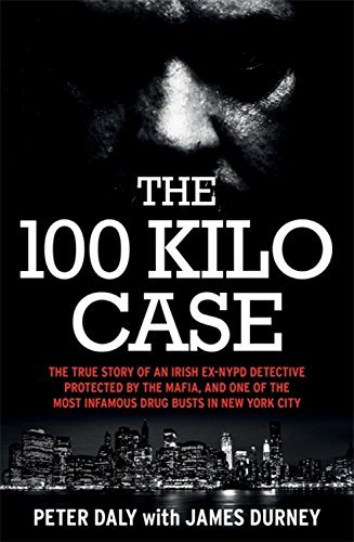 The 100 Kilo Case: The Incredible True Story of Irish Detective Peter Daly, the Mafia and one of the Most Infamous Drug Busts in New York City by James Durney - City Mall Daly