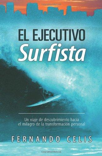Descargar Libro El Ejecutivo Surfista: Un Viaje De Descubrimiento Hacia El Milagro De La Transformación Personal: Volume 1 Fernando Celis
