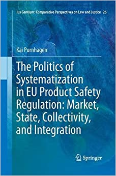 The Politics of Systematization in EU Product Safety Regulation: Market, State, Collectivity, and Integration (Ius Gentium: Comparative Perspectives on Law and Justice)