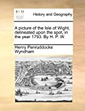 A Picture of the Isle of Wight, Delineated upon the Spot, in the Year 1793 by H P W, Henry Penruddocke Wyndham, 1170486193