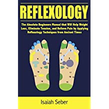 Reflexology: The Absolute Beginners Manual that Will Help Weight Loss, Eliminate Tension, and Relieve Pain by Applying Reflexology Techniques from Ancient ... As Treating Illness Using Nature's Cure)