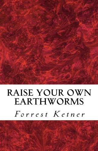 Raise Your Own Earthworms: Fresh Earthworms Make Your Plants Grow Larger, Catch Bigger Fish, Healthier Pet Food, and Put Cash in Your - Raising Worms