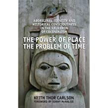 The Power of Place, the Problem of Time: Aboriginal Identity and Historical Consciousness in the Cauldron of Colonialism