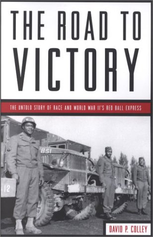The Road To Victory  The Untold Story Of World War Ii's Red Ball Express  The Untold Story Of Race And World War II's Red Ball Express