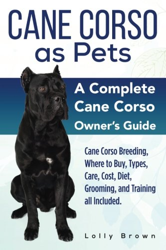 Cane Corso as Pets: Cane Corso Breeding, Where to Buy, Types, Care, Cost, Diet, Grooming, and Training all Included. A Complete Cane Corso Owner's Guide pdf epub