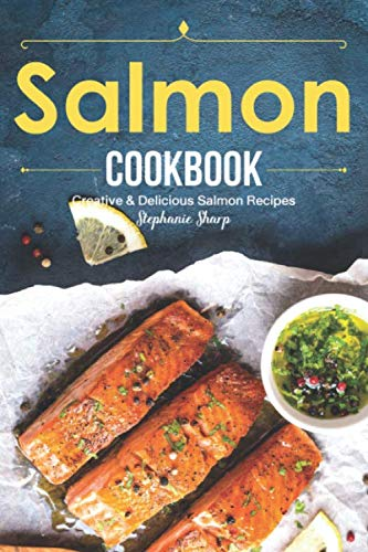 Salmon Cookbook: Creative Delicious Salmon Recipes by Stephanie Sharp