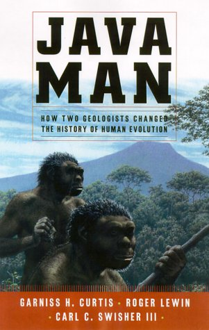 Java Man  How Two Geologists' Dramatic Discoveries Changed Our Understanding Of The Evolutionary Path To Modern Humans