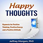 Happy Thoughts: Hypnosis for Positive Thinking, Positive Energy and a Positive Attitude | Jeffrey Morgan PhD