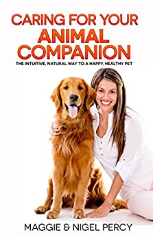 Caring For Your Animal Companion: The Intuitive, Natural Way To A Happy, Healthy Pet by [Percy, Maggie, Percy, Nigel]