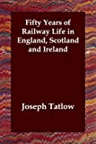 Fifty Years of Railway Life in England S, Joseph Tatlow, 1406807540