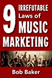 The 9 Irrefutable Laws of Music Marketing: How the most successful acts promote themselves, attract fans, and ensure their long-term success