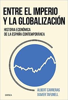 Entre El Imperio Y La Globalización: Historia Económica De La España Contemporánea por Xavier Tafunell