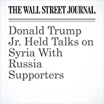 Donald Trump Jr. Held Talks on Syria With Russia Supporters | Jay Solomon