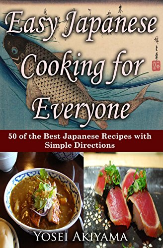 Easy Japanese Cooking for Everyone: 50 of the Best Japanese Recipes With Simple Directions by Yosei Akiyama