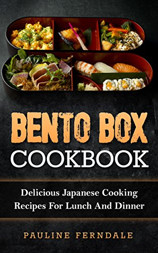 Bento Box Cookbook: Delicious Japanese Cooking Recipes For Lunch And Dinner (Bento Box Recipes, Japanese Cooking, Japanese Recipes, Japanese Bento, Sushi, Rice Cooker) by Pauline Ferndale