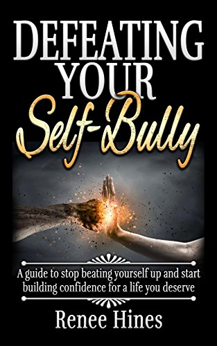 Defeating your self bully a guide to stop beating yourself up and defeating your self bully a guide to stop beating yourself up and start building sciox Gallery