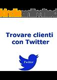 Trovare Clienti con Twitter (Web marketing per imprenditori e professionisti Vol. 3)