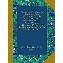 Usages De L'analyse De Descartes Pour Découvrir, Sans Le Secours Du Calcul Differentiel, Les Propriétés, Ou Affections Principales Des Lignes Géometriques De Tous Les Ordres