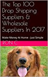 The Top 100 Drop Shipping Suppliers & Wholesale Suppliers In 2017: Make Money At Home - Just Simple