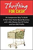 Thrifting For Cash: An Inexpensive Way to Build a Part-Time Home-Based Business with Little Money Out of Pocket and Earn BIG Profits (Home-Based Income Book 1)