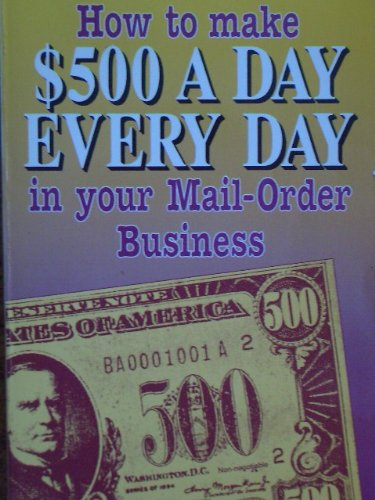 How to Make 500 Dollars a Day Every Day in Your Mail-Order - Dollar Five Mail