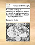 A Second Century of Meditations, with Short Prayers Annexed, on Various Subjects to Which Is Added a Postscript, by Benjamin Jenks, Benjamin Jenks, 1140741969