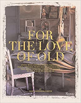for the love of old living with chipped frayed tarnished faded tattered worn and weathered things that bring comfort character and joy to the places we call home rizzoli classics