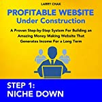 Profitable Website Under Construction Step 1: Niche Down: A Proven Step-by-Step System for Building an Amazing Money Making Website That Generates Income for a Long Term | Larry Chak