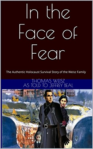 In the Face of Fear: The Authentic Holocaust Survival Story of the Weisz Family