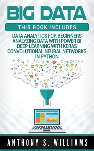 Big Data: 4 Manuscripts - Data Analytics For Beginners, Deep Learning With Keras, Analyzing Data With Power BI, Convolutional Neural Networks In Python