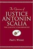 The Opinions of Justice Antonin Scalia : The Caustic Conservative, Scalia, Antonin and Weizer, Paul I., 0820452734