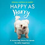 Happy as Harry: A Rescue Dog Shares His Secrets for Daily Happiness | Deana Luchia