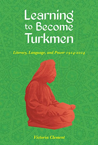 Learning to Become Turkmen: Literacy, Language, and Power, 1914-2014 (Central Eurasia in Context)