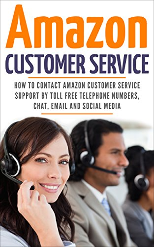 Amazon Customer Service: How To Contact Amazon Customer Service Support By Toll Free Telephone Numbers, Chat, Email And Social Media (Amazon Customer Service through Phone, Email, Web, and Chat)