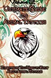 Ultimate Guide to Animal Tattoos: Everything You Need to Know About Animal Tattoos (Volume 2)