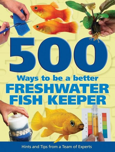 500 Ways to be a Better Freshwater Fishkeeper: Hints and Tips from a Team of Experts