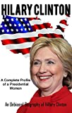 HILARY CLINTON-A Complete Profile of a Presidential Women: An Unbiased Biography of Hillary Clinton (The road to Presidency Book 2)