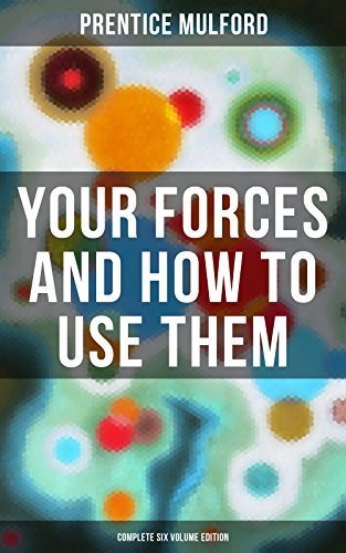 Your Forces and How to Use Them (Complete Six Volume Edition): New Thought Empowerment - From the Author of Thoughts are Things, The God in You, Gift of Spirit and The Gift of Understanding