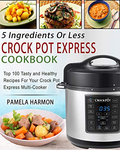 5 Ingredients or Less Crock Pot Express Cookbook: Top 100 Tasty and Healthy Recipes for Your Crock Pot Express Multi-cooker by Pamela  Harmon