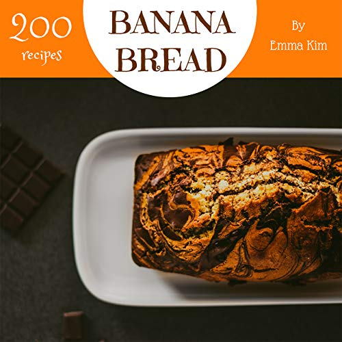 Banana Bread 200: Enjoy 200 Days With Amazing Banana Bread Recipes In Your Own Banana Bread Cookbook! (Oatmeal Banana Bread, Banana Nut Bread Recipe, Banana Bread Oatmeal, Banana Bread Book) [Book 1] by Emma Kim