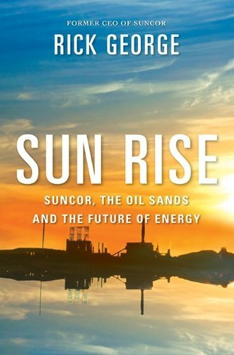 sun-rise-suncor-the-oil-sands-and-the-future-of-energy-by-dr-richard-george-2014-01-01