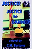 Justice! Justice Be Damned!, C. M. Bertone, 1403347891