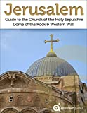 Jerusalem: Guide to the Church of the Holy Sepulchre, Dome of the Rock and Western Wall (2017 Israel Travel Guide)
