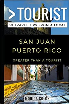 Greater Than a Tourist- San Juan Puerto Rico: 50 Travel Tips from a Local