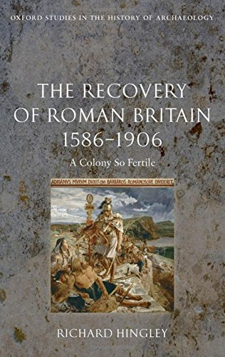 The Recovery of Roman Britain 1586-1906: A Colony So Fertile (Oxford Studies in the History of Archaeology)
