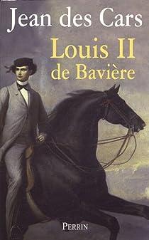 Louis II de Bavière ou le roi foudroyé par Des Cars